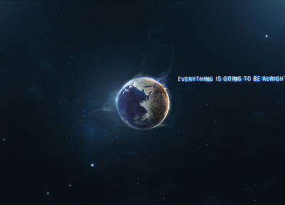 outer space, text, quotes, Earth, Everything Is Going To Be Alright - random desktop wallpaper
